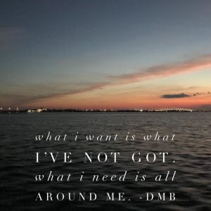 LBI What I want is what I've not got. What I need is all around me. -DMB…